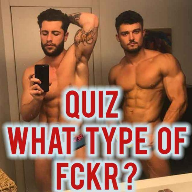 QUIZ: WHAT TYPE OF FCKR ARE YOU?